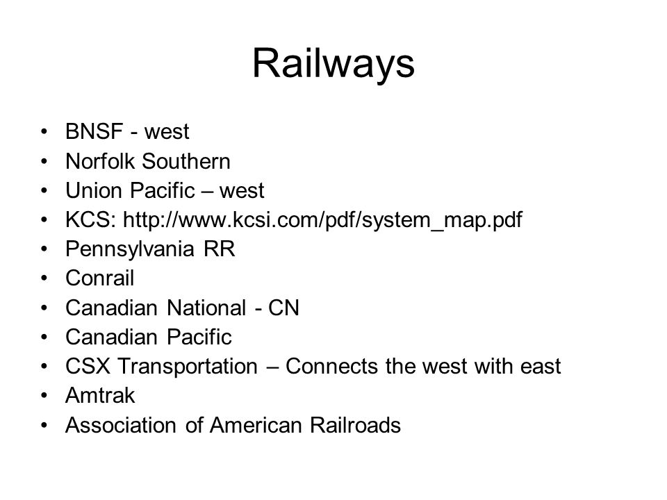 Railways BNSF - west Norfolk Southern Union Pacific – west KCS: http://www.kcsi.com/pdf/system_map.pdf Pennsylvania RR Conrail Canadian National - CN Canadian Pacific CSX Transportation – Connects the west with east Amtrak Association of American Railroads