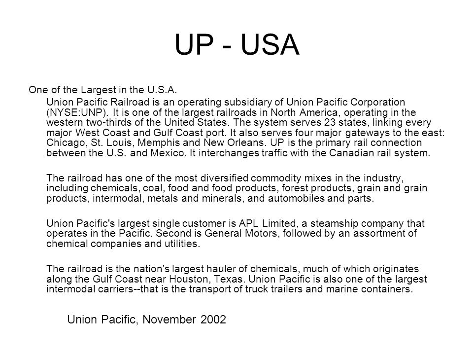 UP - USA One of the Largest in the U.S.A. Union Pacific Railroad is an operating subsidiary of Union Pacific Corporation (NYSE:UNP). It is one of the