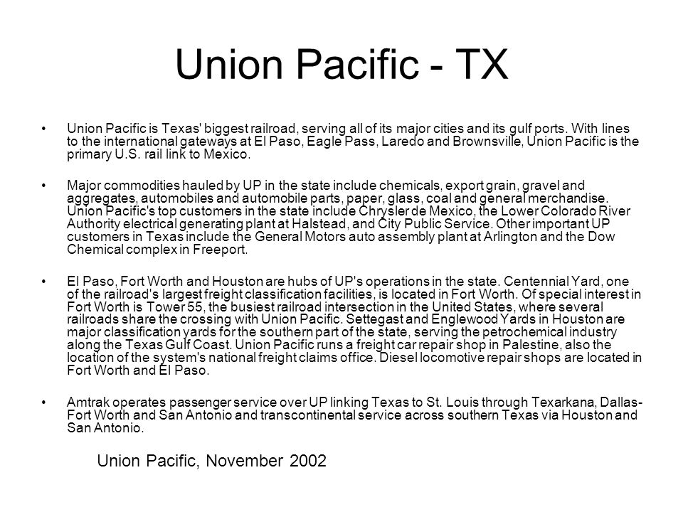 Union Pacific - TX Union Pacific is Texas' biggest railroad, serving all of its major cities and its gulf ports. With lines to the international gatew