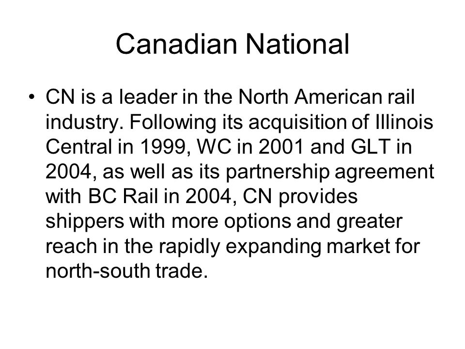 Canadian National CN is a leader in the North American rail industry. Following its acquisition of Illinois Central in 1999, WC in 2001 and GLT in 200