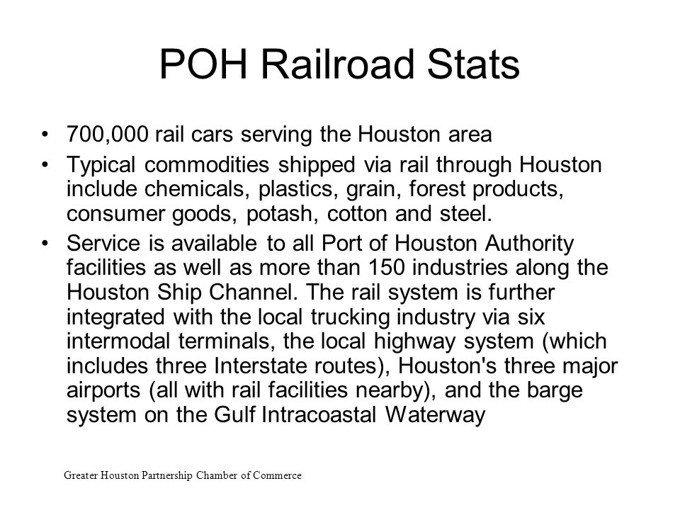 POH Railroad Stats 700,000 rail cars serving the Houston area Typical commodities shipped via rail through Houston include chemicals, plastics, grain,
