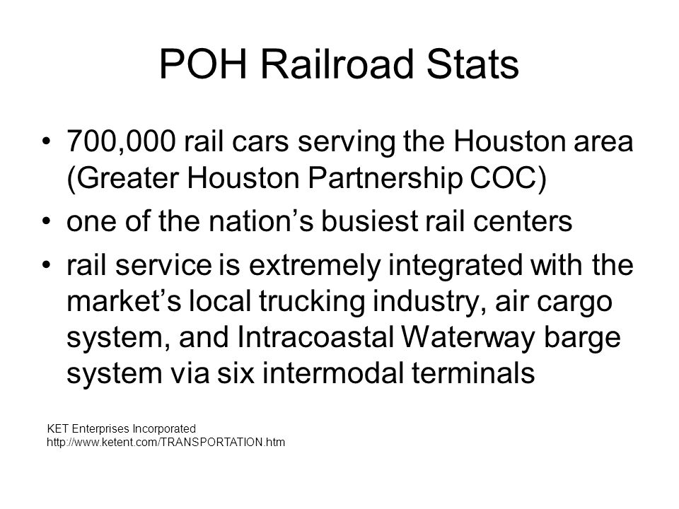 POH Railroad Stats 700,000 rail cars serving the Houston area (Greater Houston Partnership COC) one of the nation's busiest rail centers rail service is extremely integrated with the market's local trucking industry, air cargo system, and Intracoastal Waterway barge system via six intermodal terminals KET Enterprises Incorporated http://www.ketent.com/TRANSPORTATION.htm