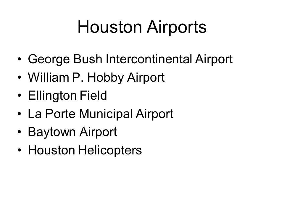 Houston Airports George Bush Intercontinental Airport William P. Hobby Airport Ellington Field La Porte Municipal Airport Baytown Airport Houston Heli