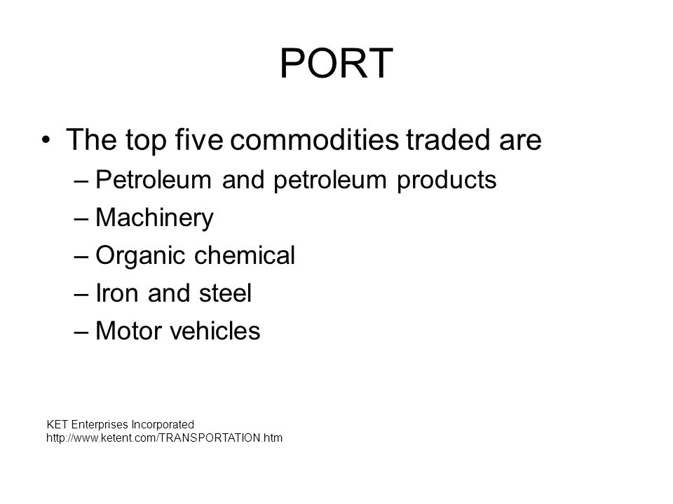 PORT The top five commodities traded are –Petroleum and petroleum products –Machinery –Organic chemical –Iron and steel –Motor vehicles KET Enterprises Incorporated http://www.ketent.com/TRANSPORTATION.htm