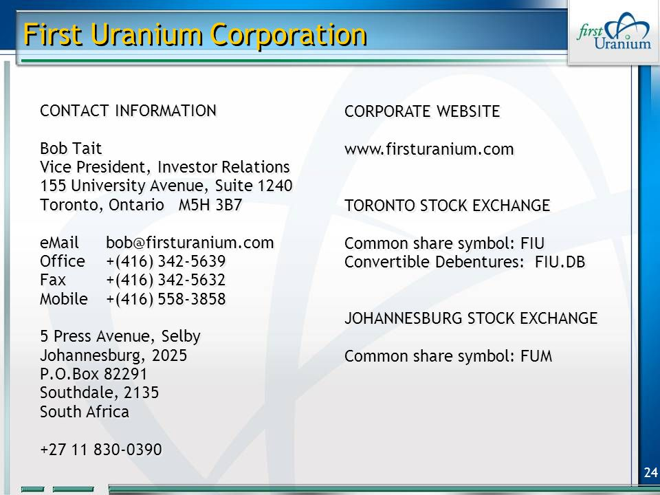 24 First Uranium Corporation CONTACT INFORMATION Bob Tait Vice President, Investor Relations 155 University Avenue, Suite 1240 Toronto, Ontario M5H 3B7 eMailbob@firsturanium.com Office+(416) 342-5639 Fax +(416) 342-5632 Mobile+(416) 558-3858 5 Press Avenue, Selby Johannesburg, 2025 P.O.Box 82291 Southdale, 2135 South Africa +27 11 830-0390 CONTACT INFORMATION Bob Tait Vice President, Investor Relations 155 University Avenue, Suite 1240 Toronto, Ontario M5H 3B7 eMailbob@firsturanium.com Office+(416) 342-5639 Fax +(416) 342-5632 Mobile+(416) 558-3858 5 Press Avenue, Selby Johannesburg, 2025 P.O.Box 82291 Southdale, 2135 South Africa +27 11 830-0390 CORPORATE WEBSITE www.firsturanium.com TORONTO STOCK EXCHANGE Common share symbol: FIU Convertible Debentures: FIU.DB JOHANNESBURG STOCK EXCHANGE Common share symbol: FUM CORPORATE WEBSITE www.firsturanium.com TORONTO STOCK EXCHANGE Common share symbol: FIU Convertible Debentures: FIU.DB JOHANNESBURG STOCK EXCHANGE Common share symbol: FUM