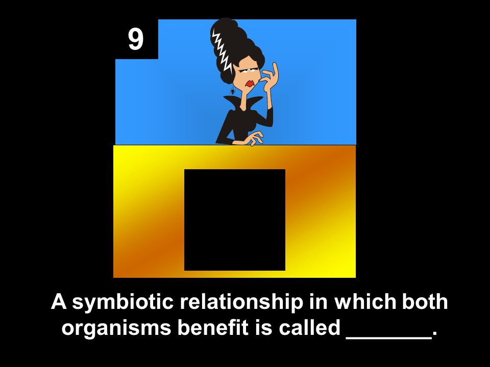 9 A symbiotic relationship in which both organisms benefit is called _______.