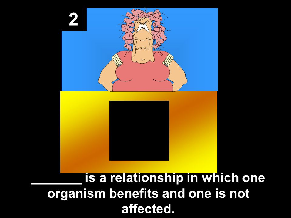 2 _______ is a relationship in which one organism benefits and one is not affected.