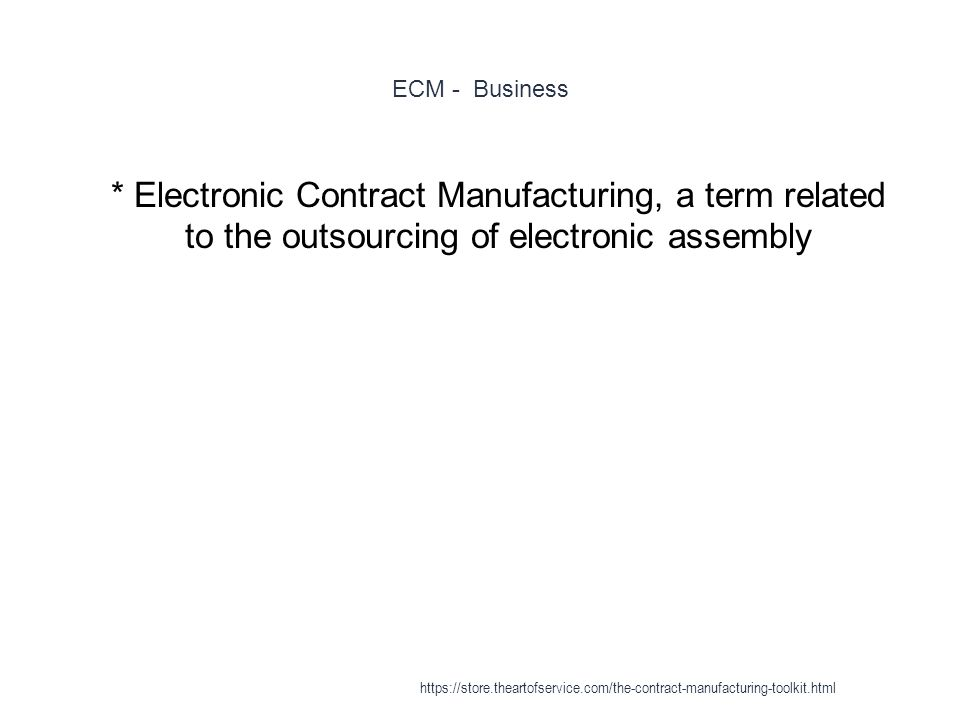 ECM - Business 1 * Electronic Contract Manufacturing, a term related to the outsourcing of electronic assembly https://store.theartofservice.com/the-contract-manufacturing-toolkit.html