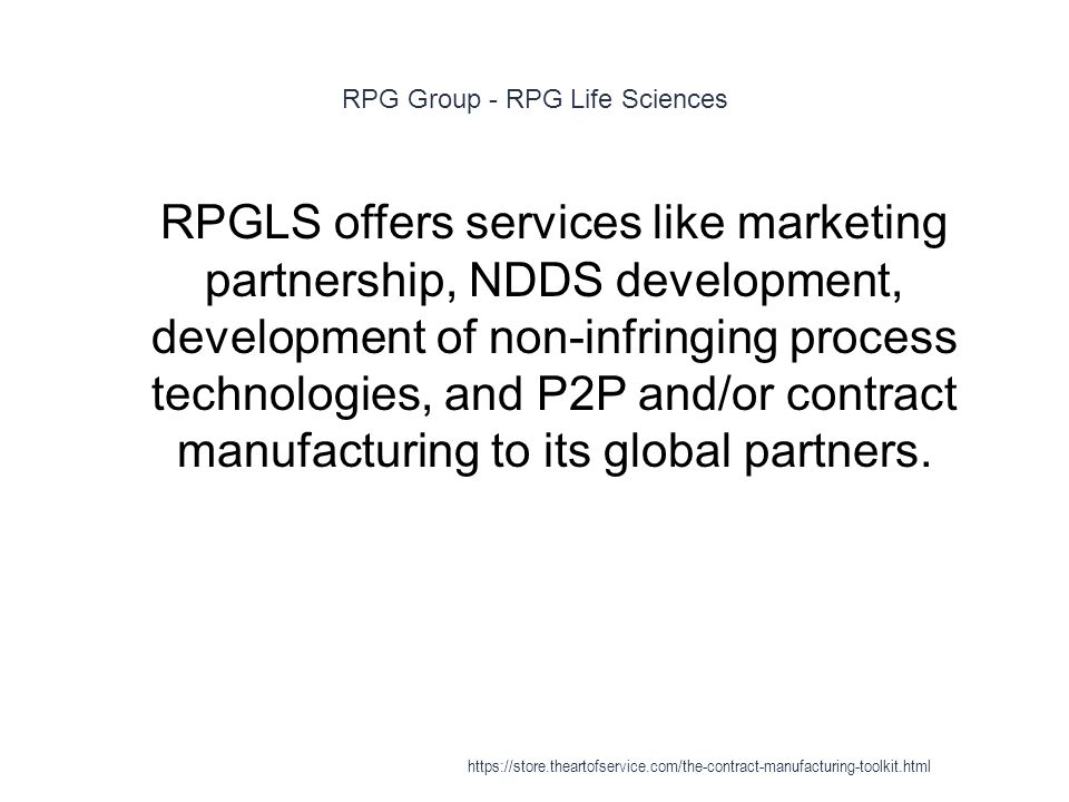 RPG Group - RPG Life Sciences 1 RPGLS offers services like marketing partnership, NDDS development, development of non-infringing process technologies, and P2P and/or contract manufacturing to its global partners.