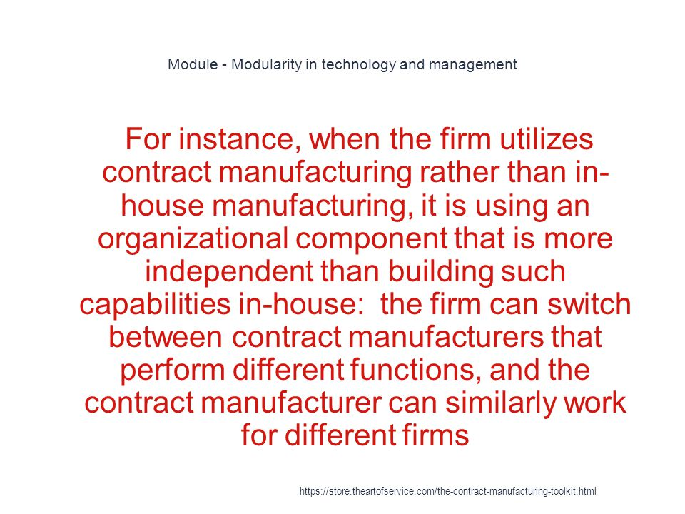 Module - Modularity in technology and management 1 For instance, when the firm utilizes contract manufacturing rather than in- house manufacturing, it is using an organizational component that is more independent than building such capabilities in-house: the firm can switch between contract manufacturers that perform different functions, and the contract manufacturer can similarly work for different firms https://store.theartofservice.com/the-contract-manufacturing-toolkit.html
