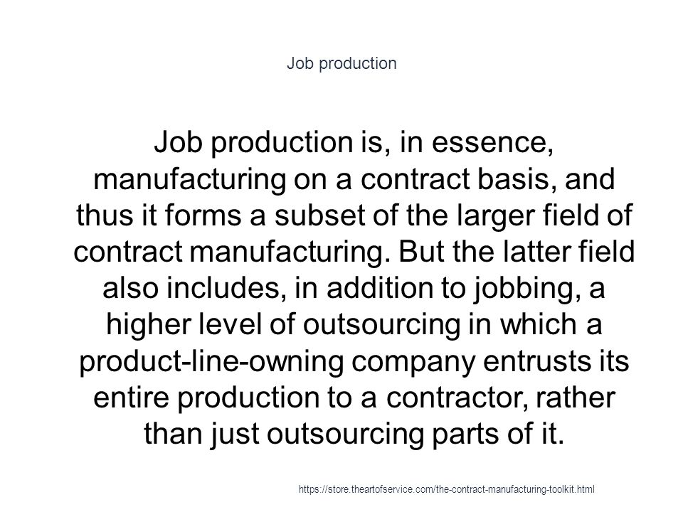 Job production 1 Job production is, in essence, manufacturing on a contract basis, and thus it forms a subset of the larger field of contract manufacturing.