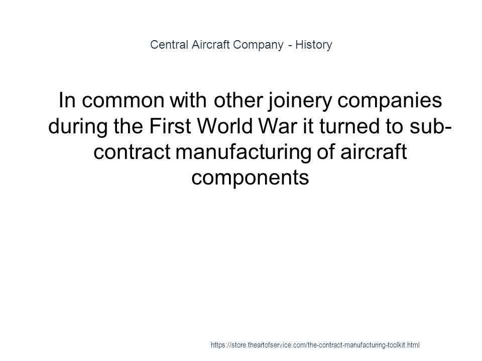 Central Aircraft Company - History 1 In common with other joinery companies during the First World War it turned to sub- contract manufacturing of aircraft components https://store.theartofservice.com/the-contract-manufacturing-toolkit.html