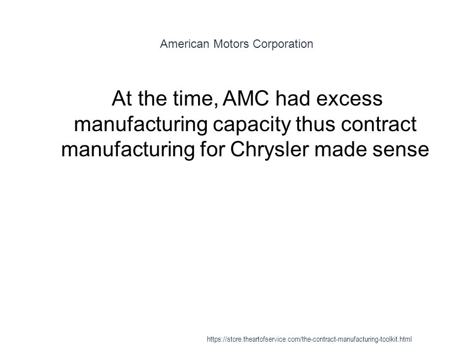 American Motors Corporation 1 At the time, AMC had excess manufacturing capacity thus contract manufacturing for Chrysler made sense https://store.theartofservice.com/the-contract-manufacturing-toolkit.html