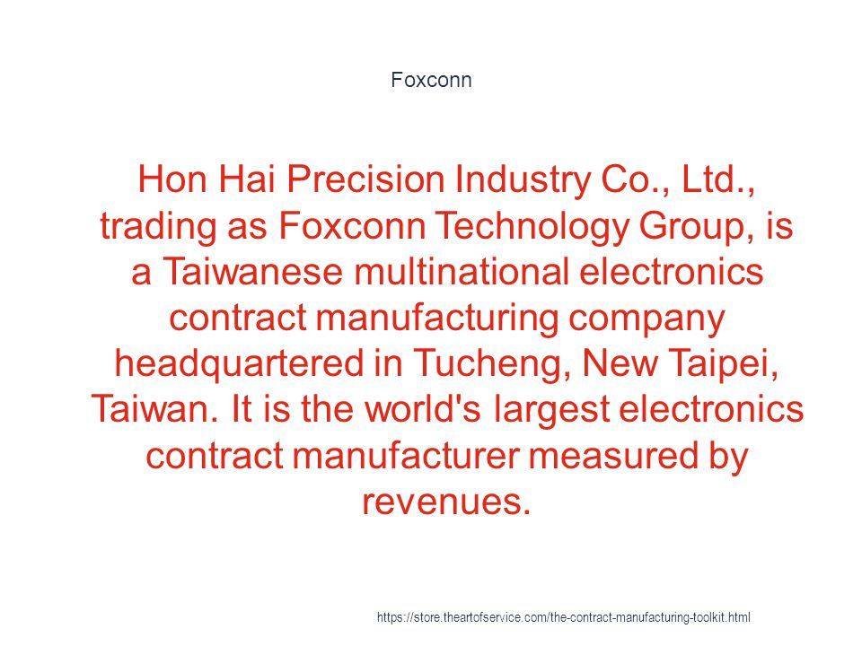 Foxconn 1 Hon Hai Precision Industry Co., Ltd., trading as Foxconn Technology Group, is a Taiwanese multinational electronics contract manufacturing company headquartered in Tucheng, New Taipei, Taiwan.