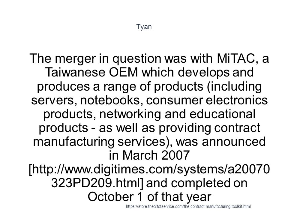 Tyan 1 The merger in question was with MiTAC, a Taiwanese OEM which develops and produces a range of products (including servers, notebooks, consumer electronics products, networking and educational products - as well as providing contract manufacturing services), was announced in March 2007 [http://www.digitimes.com/systems/a20070 323PD209.html] and completed on October 1 of that year https://store.theartofservice.com/the-contract-manufacturing-toolkit.html