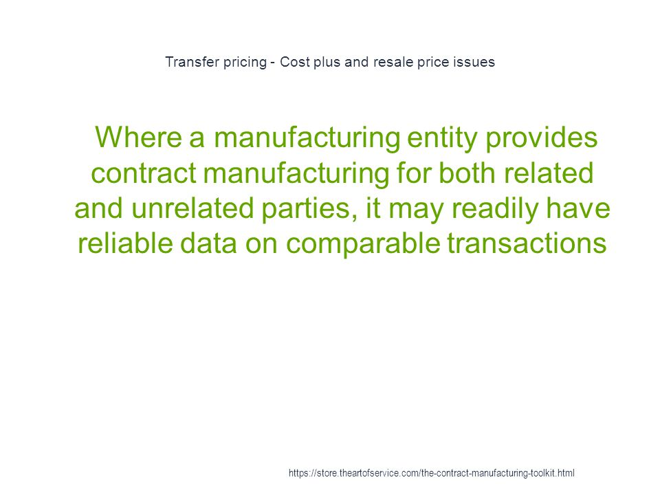 Transfer pricing - Cost plus and resale price issues 1 Where a manufacturing entity provides contract manufacturing for both related and unrelated parties, it may readily have reliable data on comparable transactions https://store.theartofservice.com/the-contract-manufacturing-toolkit.html