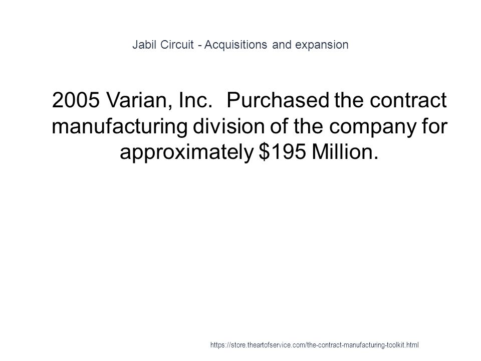 Jabil Circuit - Acquisitions and expansion 1 2005Varian, Inc.Purchased the contract manufacturing division of the company for approximately $195 Million.