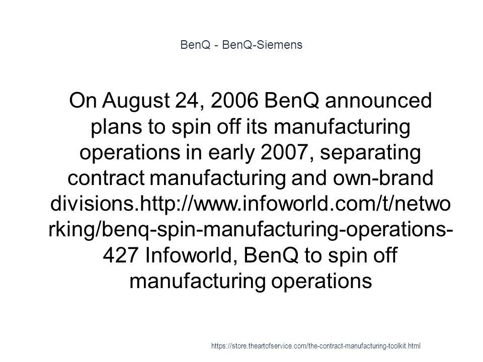 BenQ - BenQ-Siemens 1 On August 24, 2006 BenQ announced plans to spin off its manufacturing operations in early 2007, separating contract manufacturing and own-brand divisions.http://www.infoworld.com/t/netwo rking/benq-spin-manufacturing-operations- 427 Infoworld, BenQ to spin off manufacturing operations https://store.theartofservice.com/the-contract-manufacturing-toolkit.html