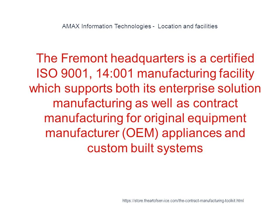 AMAX Information Technologies - Location and facilities 1 The Fremont headquarters is a certified ISO 9001, 14:001 manufacturing facility which supports both its enterprise solution manufacturing as well as contract manufacturing for original equipment manufacturer (OEM) appliances and custom built systems https://store.theartofservice.com/the-contract-manufacturing-toolkit.html