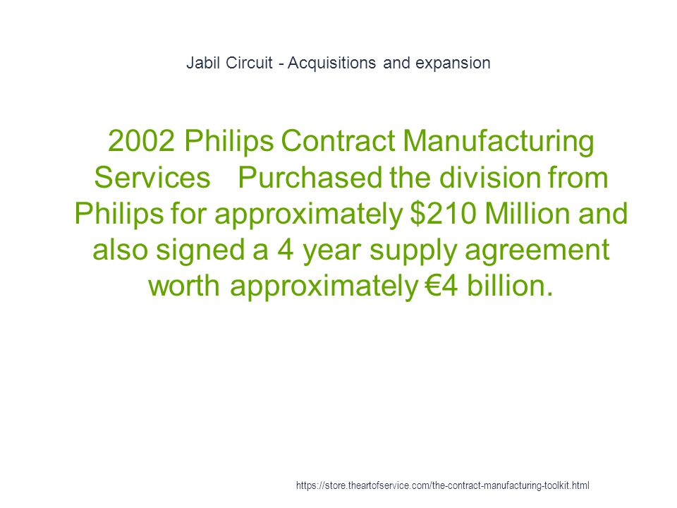 Jabil Circuit - Acquisitions and expansion 1 2002Philips Contract Manufacturing ServicesPurchased the division from Philips for approximately $210 Million and also signed a 4 year supply agreement worth approximately €4 billion.