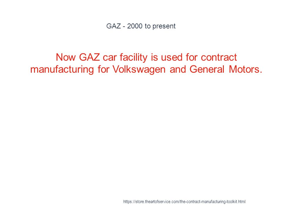 GAZ - 2000 to present 1 Now GAZ car facility is used for contract manufacturing for Volkswagen and General Motors.