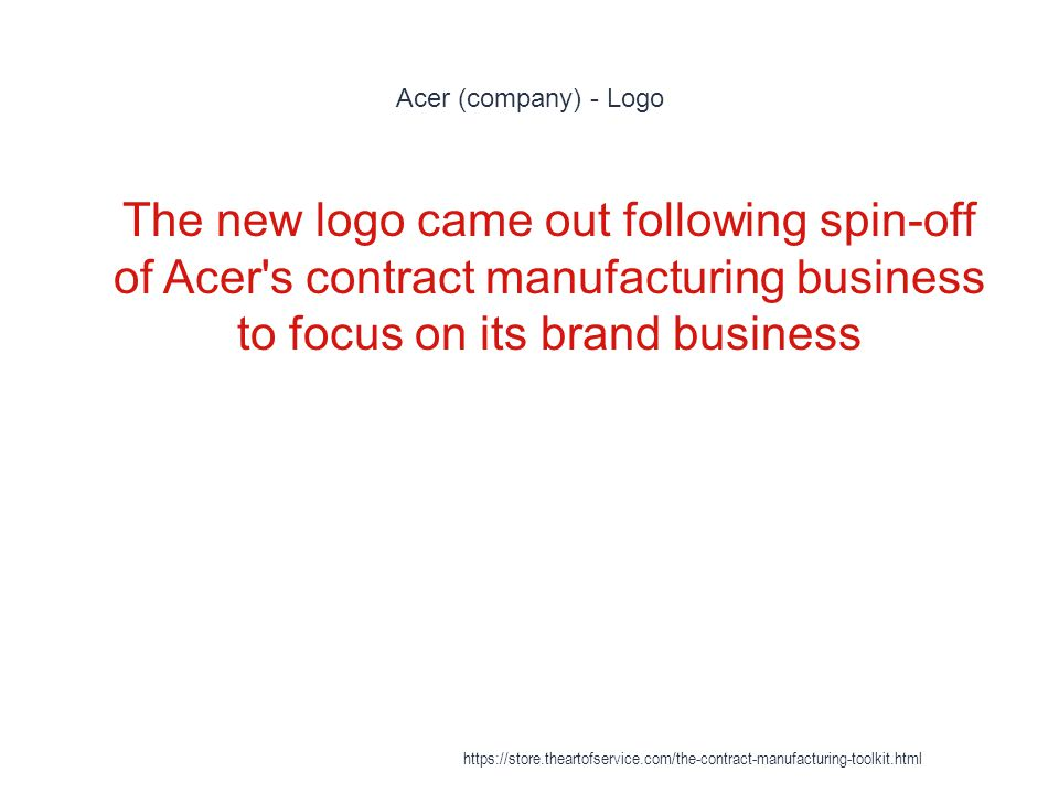 Acer (company) - Logo 1 The new logo came out following spin-off of Acer s contract manufacturing business to focus on its brand business https://store.theartofservice.com/the-contract-manufacturing-toolkit.html