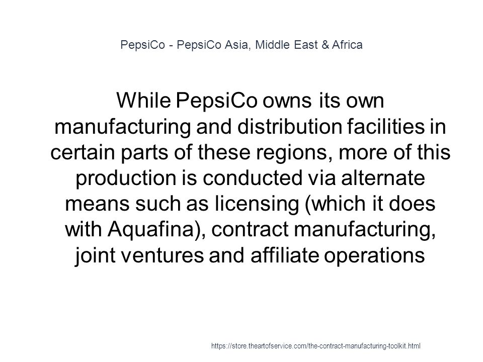 PepsiCo - PepsiCo Asia, Middle East & Africa 1 While PepsiCo owns its own manufacturing and distribution facilities in certain parts of these regions, more of this production is conducted via alternate means such as licensing (which it does with Aquafina), contract manufacturing, joint ventures and affiliate operations https://store.theartofservice.com/the-contract-manufacturing-toolkit.html