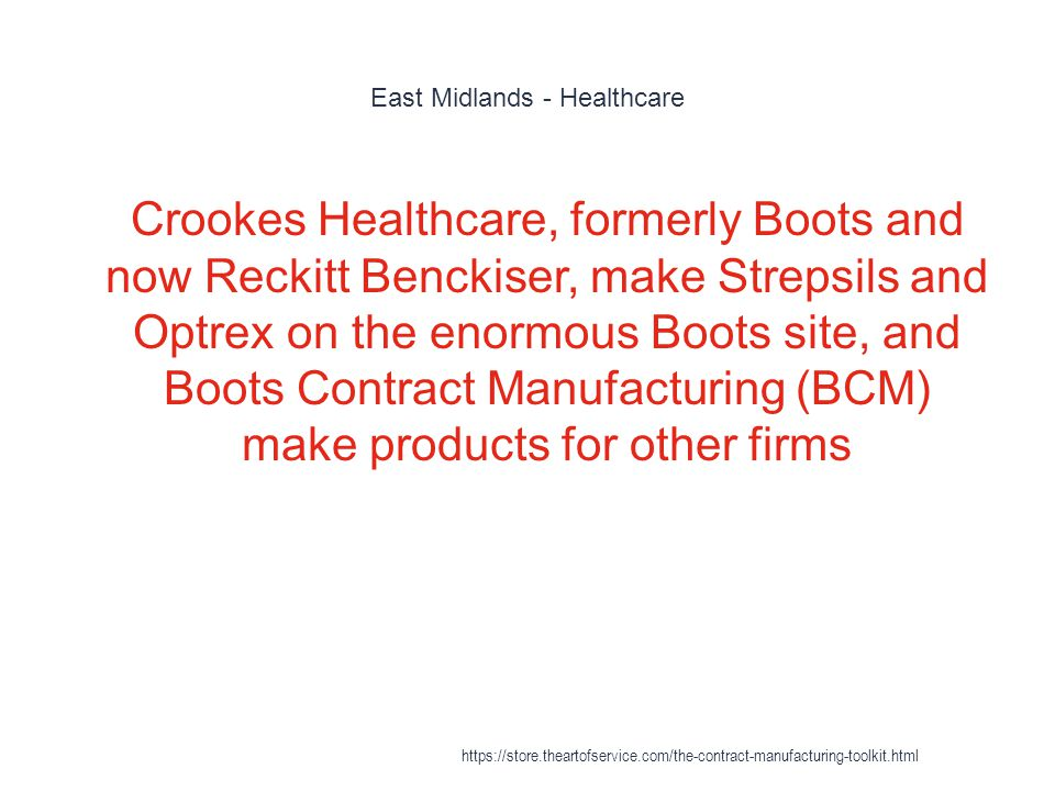 East Midlands - Healthcare 1 Crookes Healthcare, formerly Boots and now Reckitt Benckiser, make Strepsils and Optrex on the enormous Boots site, and Boots Contract Manufacturing (BCM) make products for other firms https://store.theartofservice.com/the-contract-manufacturing-toolkit.html
