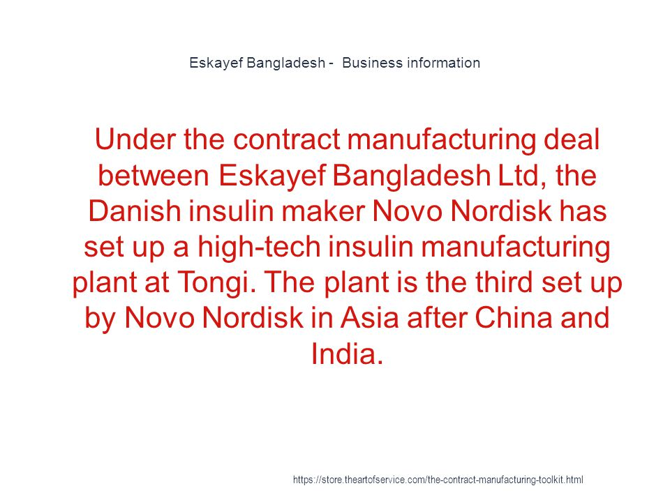 Eskayef Bangladesh - Business information 1 Under the contract manufacturing deal between Eskayef Bangladesh Ltd, the Danish insulin maker Novo Nordisk has set up a high-tech insulin manufacturing plant at Tongi.