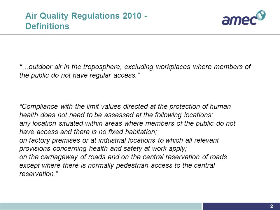 2 Air Quality Regulations 2010 - Definitions …outdoor air in the troposphere, excluding workplaces where members of the public do not have regular access. Compliance with the limit values directed at the protection of human health does not need to be assessed at the following locations: any location situated within areas where members of the public do not have access and there is no fixed habitation; on factory premises or at industrial locations to which all relevant provisions concerning health and safety at work apply; on the carriageway of roads and on the central reservation of roads except where there is normally pedestrian access to the central reservation.