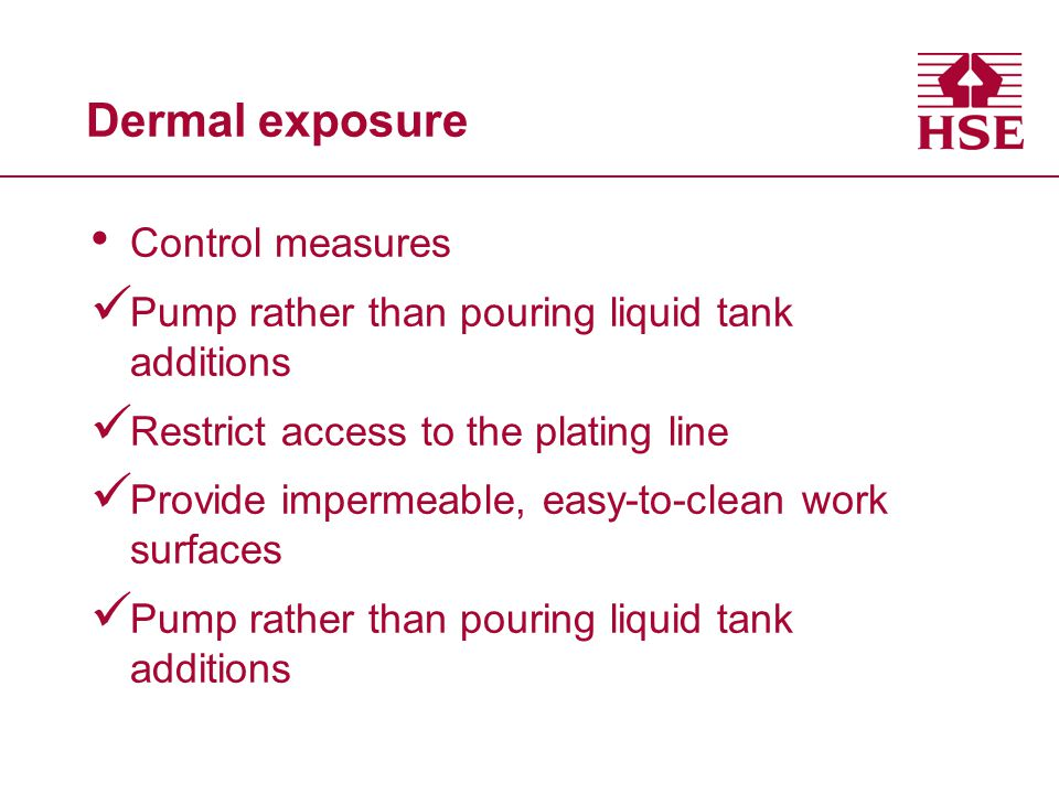 Control measures Pump rather than pouring liquid tank additions Restrict access to the plating line Provide impermeable, easy-to-clean work surfaces Pump rather than pouring liquid tank additions