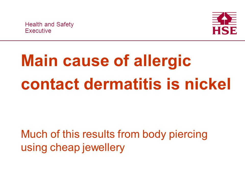 Health and Safety Executive Health and Safety Executive Main cause of allergic contact dermatitis is nickel Much of this results from body piercing using cheap jewellery