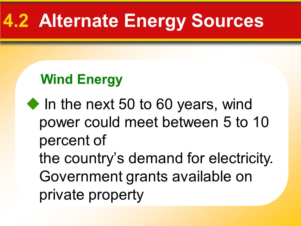 Wind Energy 4.2 Alternate Energy Sources  In the next 50 to 60 years, wind power could meet between 5 to 10 percent of the country's demand for elect