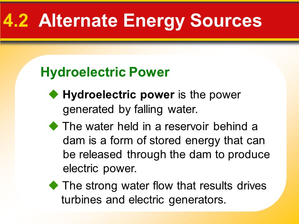 Hydroelectric Power 4.2 Alternate Energy Sources  The strong water flow that results drives turbines and electric generators.  The water held in a r