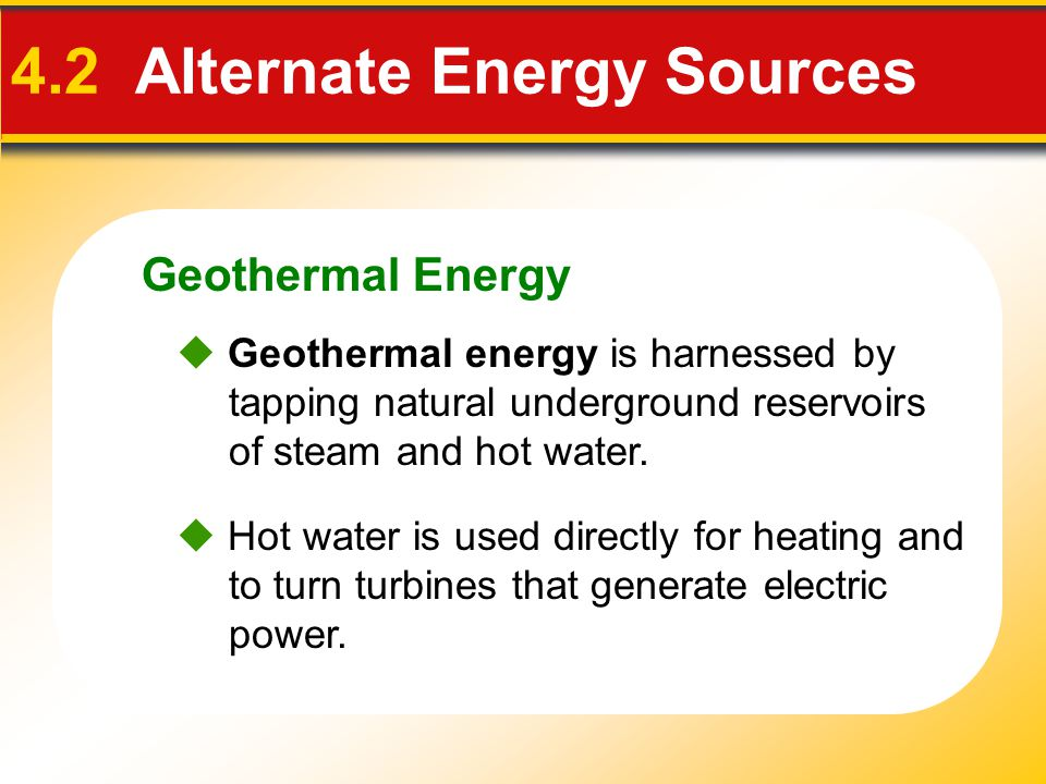 Geothermal Energy 4.2 Alternate Energy Sources  Hot water is used directly for heating and to turn turbines that generate electric power.  Geotherma