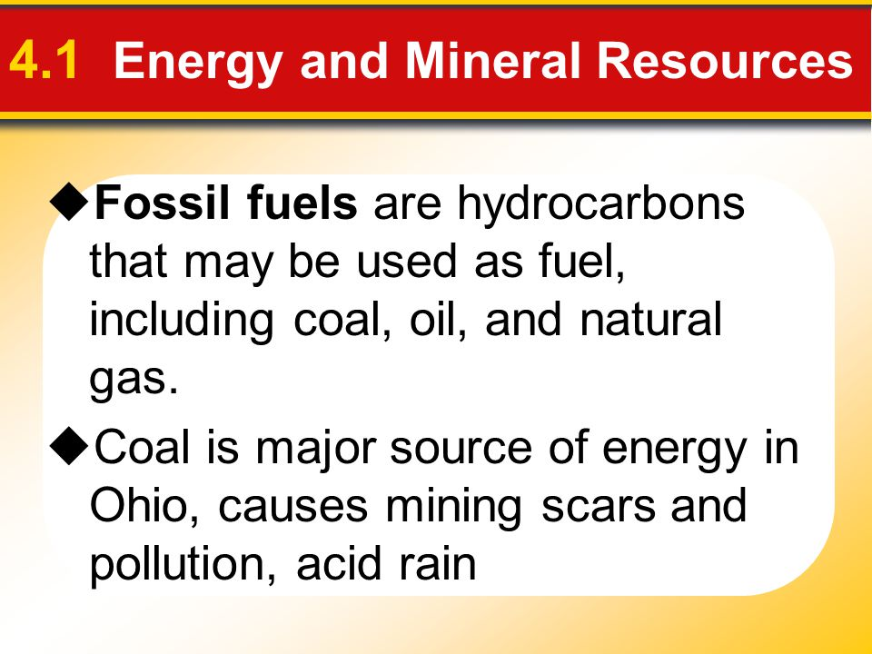 4.1 Energy and Mineral Resources  Fossil fuels are hydrocarbons that may be used as fuel, including coal, oil, and natural gas.  Coal is major sourc