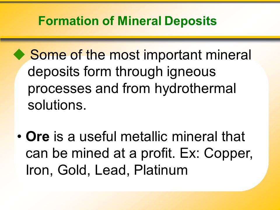 Formation of Mineral Deposits  Some of the most important mineral deposits form through igneous processes and from hydrothermal solutions. Ore is a u