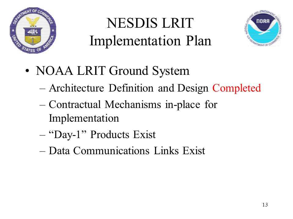 "13 NOAA LRIT Ground System –Architecture Definition and Design Completed –Contractual Mechanisms in-place for Implementation –""Day-1"" Products Exist –"