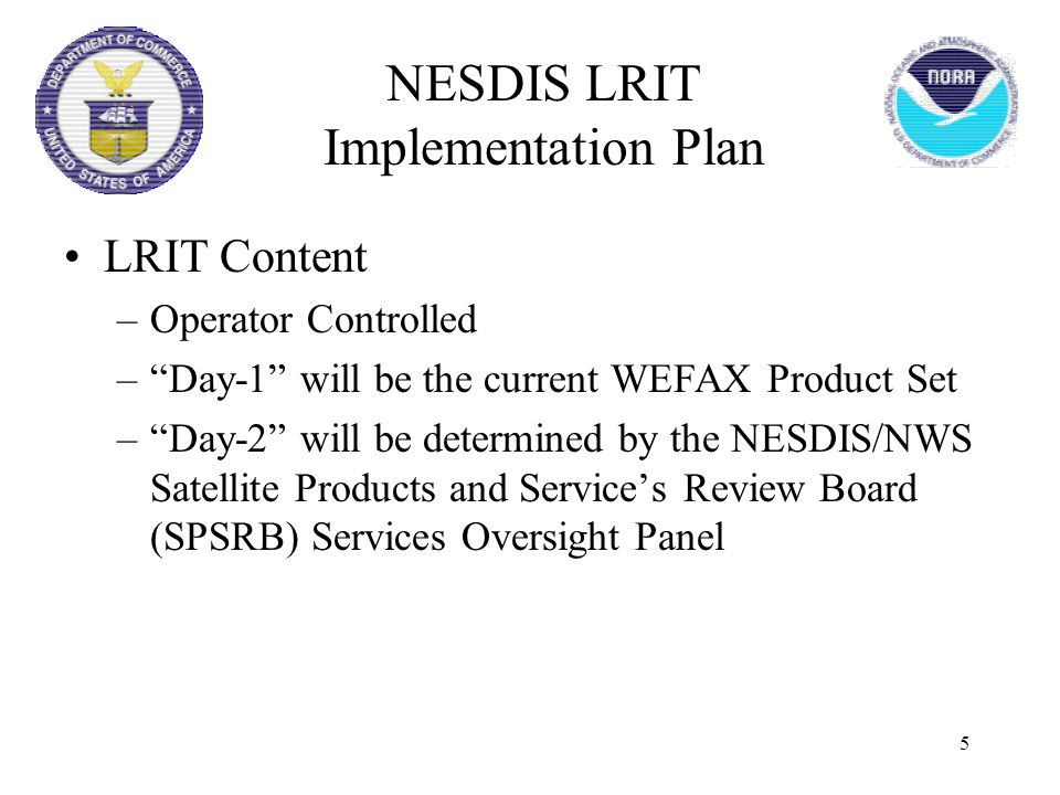 "5 LRIT Content –Operator Controlled –""Day-1"" will be the current WEFAX Product Set –""Day-2"" will be determined by the NESDIS/NWS Satellite Products an"