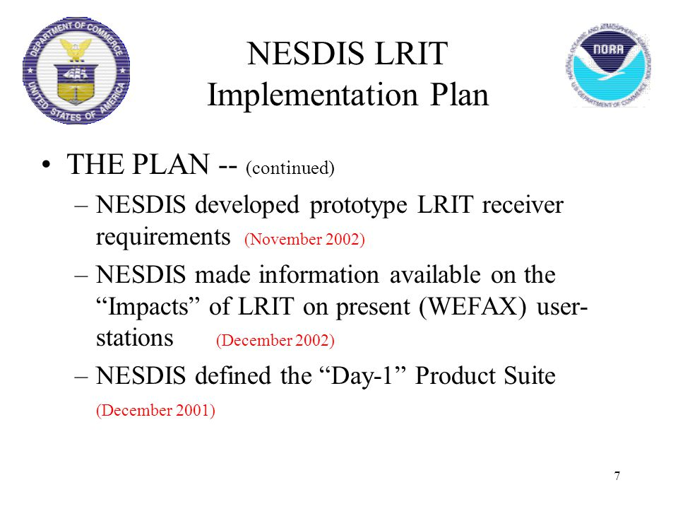 "7 THE PLAN -- (continued) –NESDIS developed prototype LRIT receiver requirements (November 2002) –NESDIS made information available on the ""Impacts"" o"