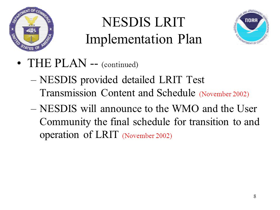 8 THE PLAN -- (continued) –NESDIS provided detailed LRIT Test Transmission Content and Schedule (November 2002) –NESDIS will announce to the WMO and the User Community the final schedule for transition to and operation of LRIT (November 2002) NESDIS LRIT Implementation Plan