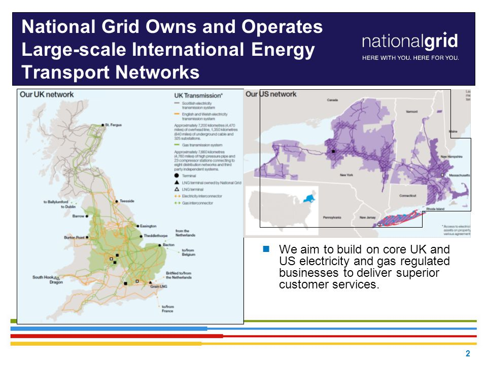 2 National Grid Owns and Operates Large-scale International Energy Transport Networks  We aim to build on core UK and US electricity and gas regulate