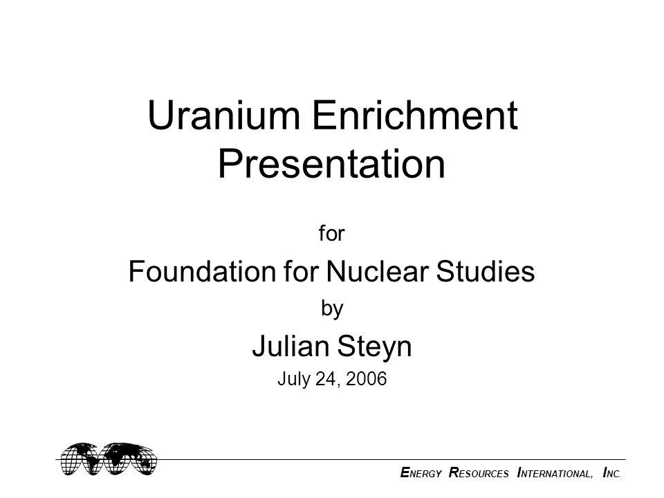 E NERGY R ESOURCES I NTERNATIONAL, I NC. Uranium Enrichment Presentation for Foundation for Nuclear Studies by Julian Steyn July 24, 2006