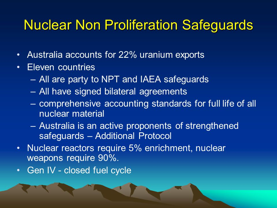 Nuclear Non Proliferation Safeguards Australia accounts for 22% uranium exports Eleven countries –All are party to NPT and IAEA safeguards –All have signed bilateral agreements –comprehensive accounting standards for full life of all nuclear material –Australia is an active proponents of strengthened safeguards – Additional Protocol Nuclear reactors require 5% enrichment, nuclear weapons require 90%.