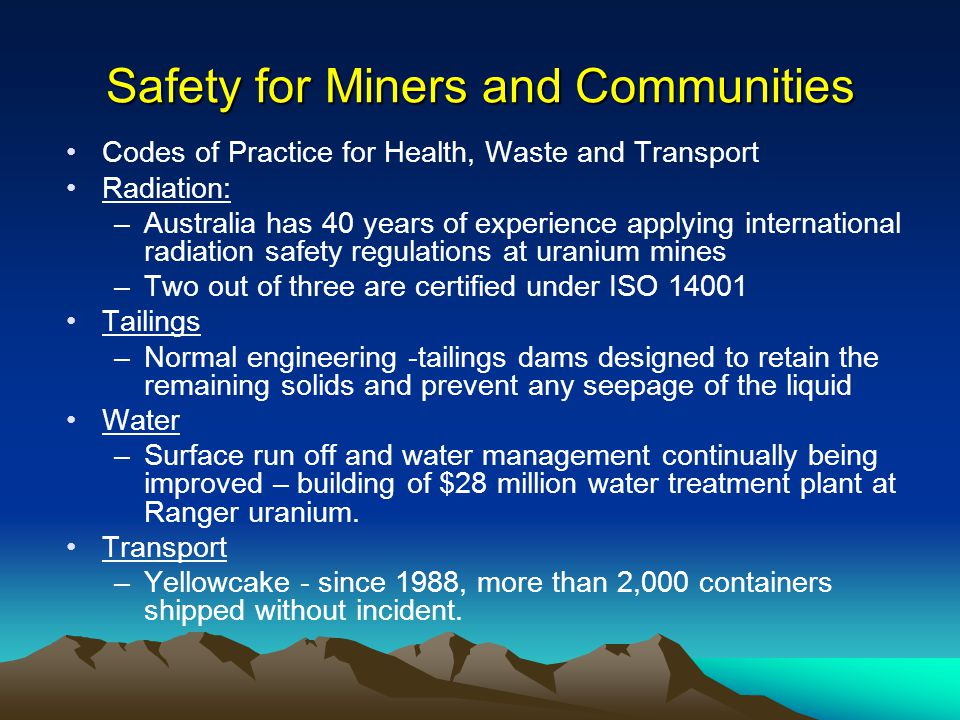 Safety for Miners and Communities Codes of Practice for Health, Waste and Transport Radiation: –Australia has 40 years of experience applying international radiation safety regulations at uranium mines –Two out of three are certified under ISO 14001 Tailings –Normal engineering -tailings dams designed to retain the remaining solids and prevent any seepage of the liquid Water –Surface run off and water management continually being improved – building of $28 million water treatment plant at Ranger uranium.
