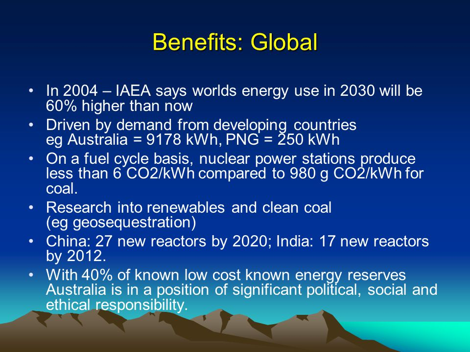 Benefits: Global In 2004 – IAEA says worlds energy use in 2030 will be 60% higher than now Driven by demand from developing countries eg Australia = 9178 kWh, PNG = 250 kWh On a fuel cycle basis, nuclear power stations produce less than 6 CO2/kWh compared to 980 g CO2/kWh for coal.