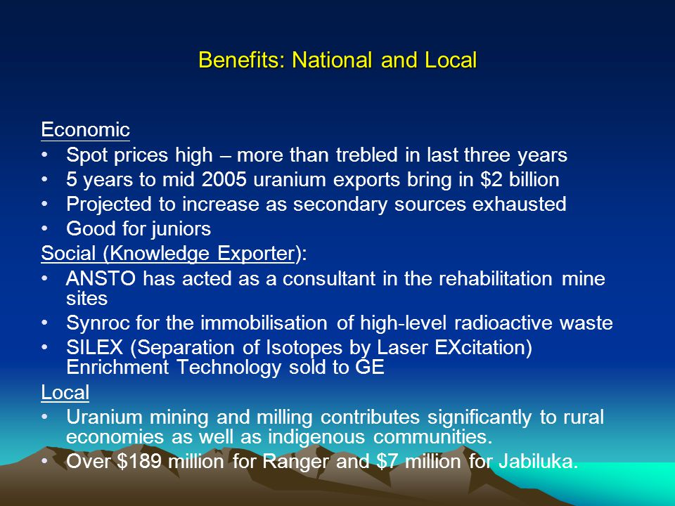 Benefits: National and Local Economic Spot prices high – more than trebled in last three years 5 years to mid 2005 uranium exports bring in $2 billion Projected to increase as secondary sources exhausted Good for juniors Social (Knowledge Exporter): ANSTO has acted as a consultant in the rehabilitation mine sites Synroc for the immobilisation of high-level radioactive waste SILEX (Separation of Isotopes by Laser EXcitation) Enrichment Technology sold to GE Local Uranium mining and milling contributes significantly to rural economies as well as indigenous communities.