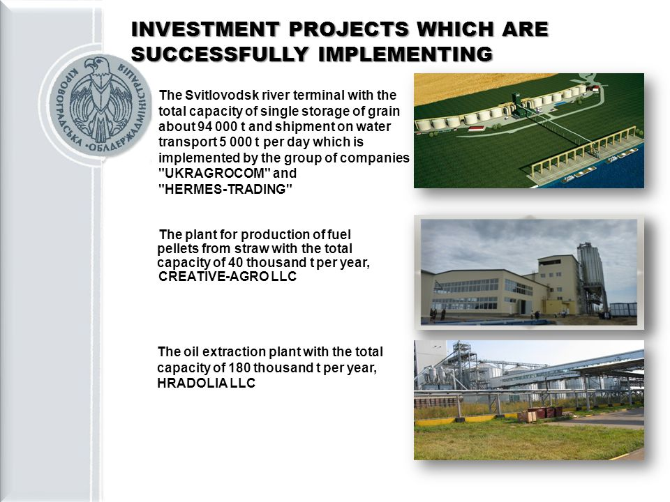 INVESTMENT PROJECTS WHICH ARE SUCCESSFULLY IMPLEMENTING The Svitlovodsk river terminal with the total capacity of single storage of grain about 94 000 t and shipment on water transport 5 000 t per day which is implemented by the group of companies UKRAGROCOM and HERMES-TRADING The plant for production of fuel pellets from straw with the total capacity of 40 thousand t per year, CREATIVE-AGRO LLC The oil extraction plant with the total capacity of 180 thousand t per year, HRADOLIA LLC