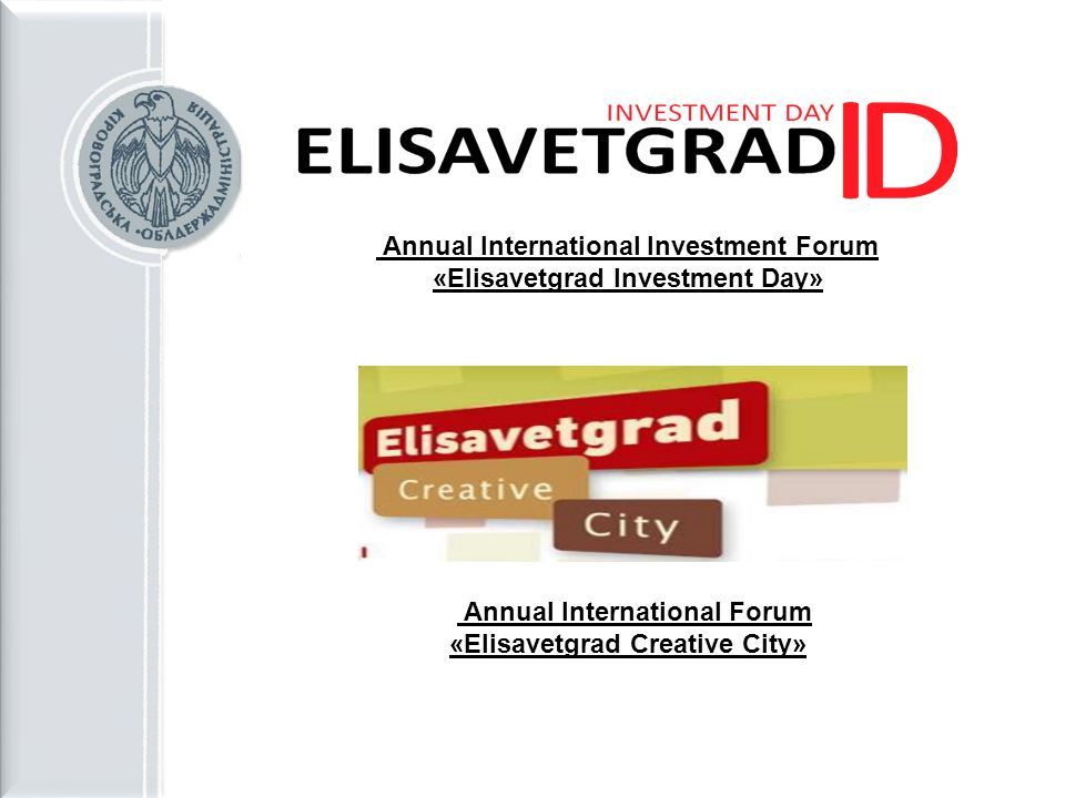 Annual International Investment Forum «Elisavetgrad Investment Day» Annual International Forum «Elisavetgrad Creative City»