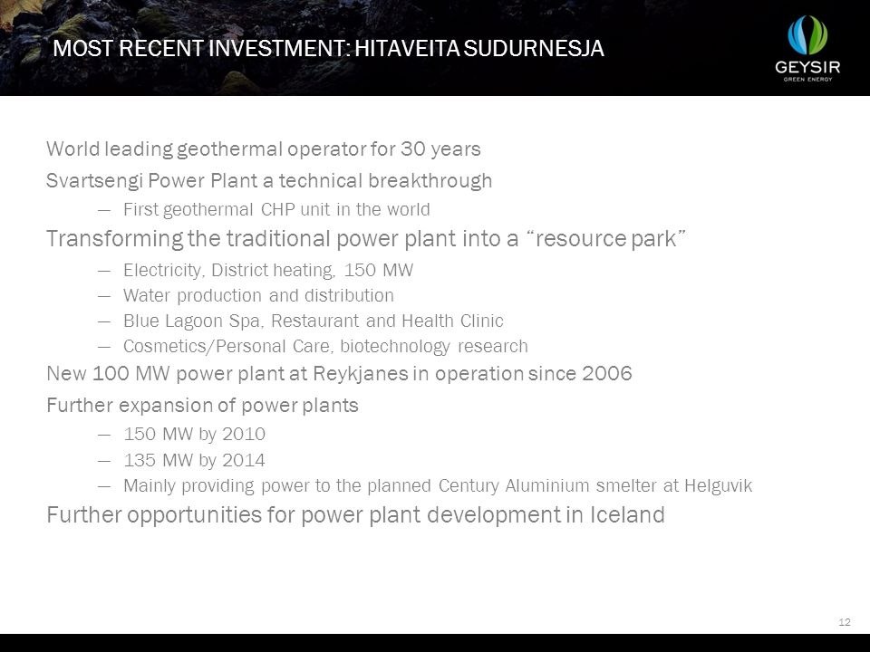 12 MOST RECENT INVESTMENT: HITAVEITA SUDURNESJA World leading geothermal operator for 30 years Svartsengi Power Plant a technical breakthrough —First